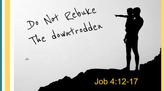 Do not rebuke the downtrodden - Job 4:12-17